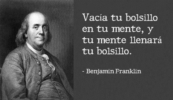 Vacía tu bolsillo en tu mente ,y tu mente llenará tu bolsillo - Benjamin Franklin